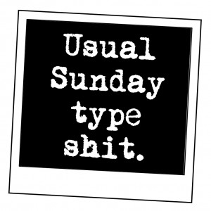 Usual Sunday type shit.
